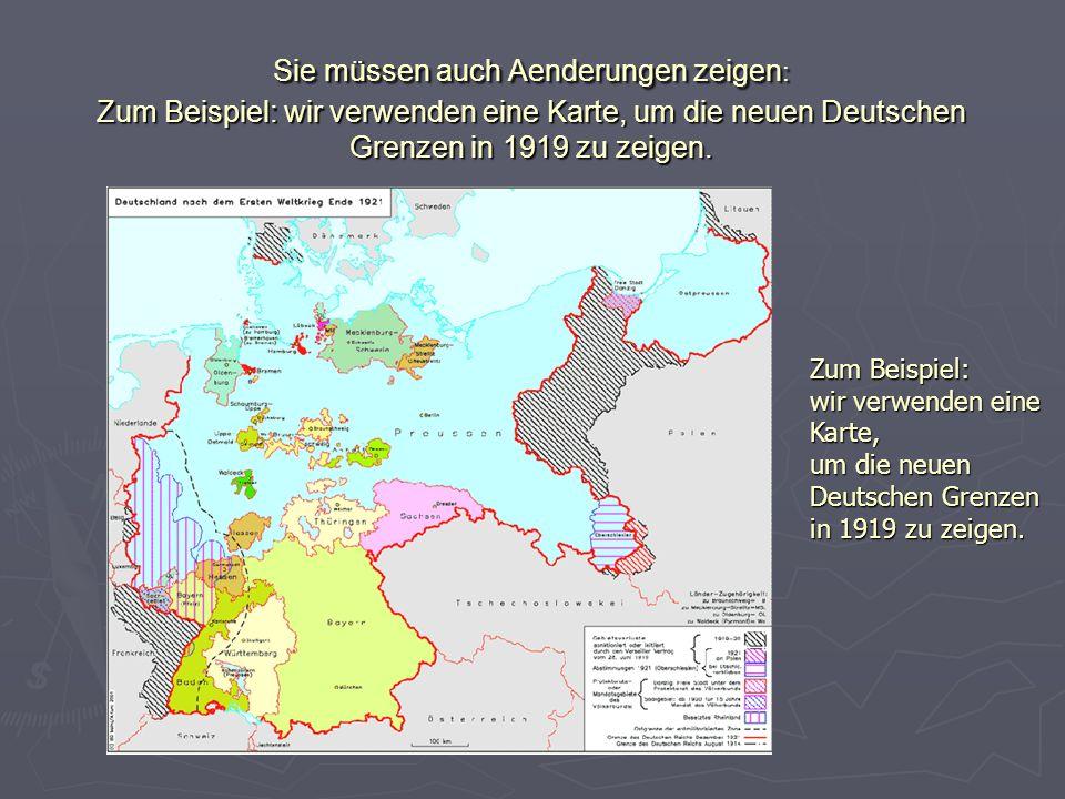 Sie müssen auch Aenderungen zeigen : Zum Beispiel: wir verwenden eine Karte, um die neuen Deutschen Grenzen in 1919 zu zeigen. Zum Beispiel: wir verwe