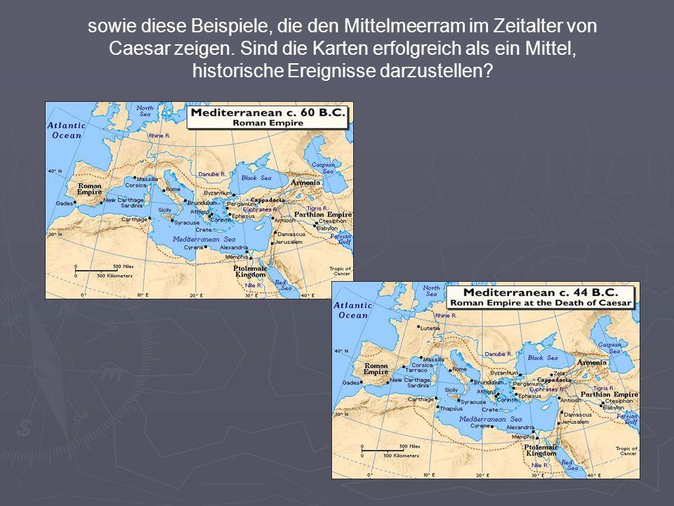 sowie diese Beispiele, die den Mittelmeerram im Zeitalter von Caesar zeigen. Sind die Karten erfolgreich als ein Mittel, historische Ereignisse darzus