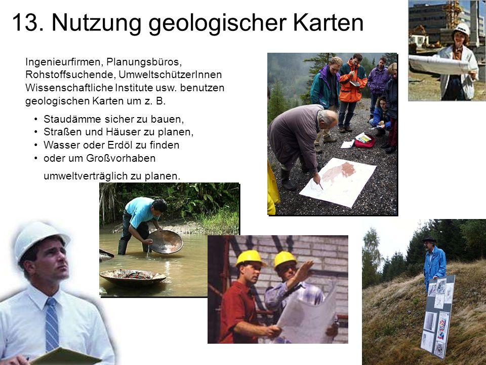 13. Nutzung geologischer Karten Ingenieurfirmen, Planungsbüros, Rohstoffsuchende, UmweltschützerInnen Wissenschaftliche Institute usw. benutzen geolog
