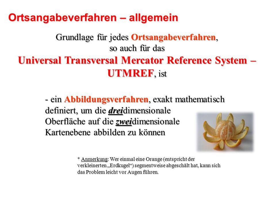 Grundlage für jedes Ortsangabeverfahren, so auch für das Universal Transversal Mercator Reference System – UTMREF, ist - ein Abbildungsverfahren, exak