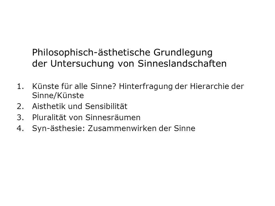 Philosophisch-ästhetische Grundlegung der Untersuchung von Sinneslandschaften 1.Künste für alle Sinne? Hinterfragung der Hierarchie der Sinne/Künste 2