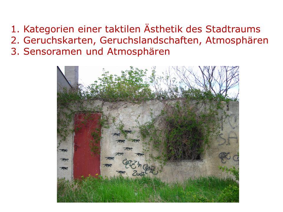 1. Kategorien einer taktilen Ästhetik des Stadtraums 2. Geruchskarten, Geruchslandschaften, Atmosphären 3. Sensoramen und Atmosphären
