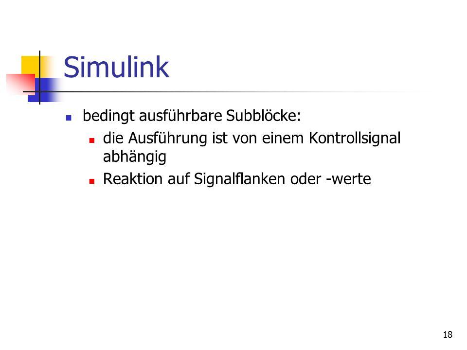 18 Simulink bedingt ausführbare Subblöcke: die Ausführung ist von einem Kontrollsignal abhängig Reaktion auf Signalflanken oder -werte