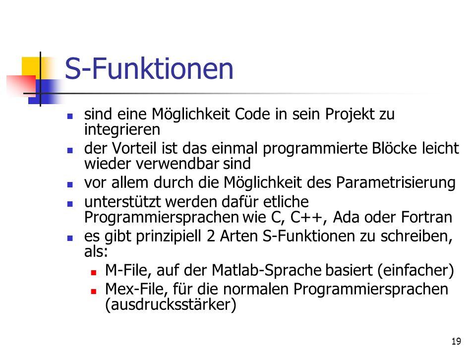 19 S-Funktionen sind eine Möglichkeit Code in sein Projekt zu integrieren der Vorteil ist das einmal programmierte Blöcke leicht wieder verwendbar sind vor allem durch die Möglichkeit des Parametrisierung unterstützt werden dafür etliche Programmiersprachen wie C, C++, Ada oder Fortran es gibt prinzipiell 2 Arten S-Funktionen zu schreiben, als: M-File, auf der Matlab-Sprache basiert (einfacher) Mex-File, für die normalen Programmiersprachen (ausdrucksstärker)