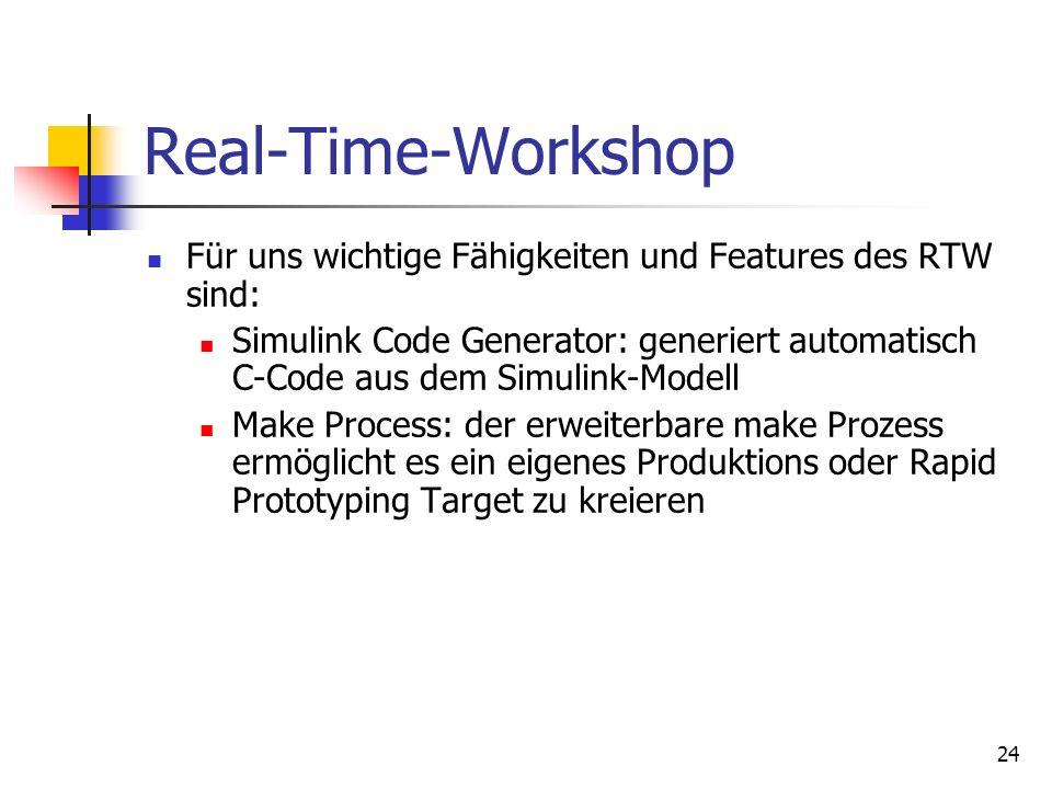 24 Real-Time-Workshop Für uns wichtige Fähigkeiten und Features des RTW sind: Simulink Code Generator: generiert automatisch C-Code aus dem Simulink-Modell Make Process: der erweiterbare make Prozess ermöglicht es ein eigenes Produktions oder Rapid Prototyping Target zu kreieren