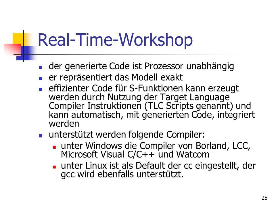 25 Real-Time-Workshop der generierte Code ist Prozessor unabhängig er repräsentiert das Modell exakt effizienter Code für S-Funktionen kann erzeugt werden durch Nutzung der Target Language Compiler Instruktionen (TLC Scripts genannt) und kann automatisch, mit generierten Code, integriert werden unterstützt werden folgende Compiler: unter Windows die Compiler von Borland, LCC, Microsoft Visual C/C++ und Watcom unter Linux ist als Default der cc eingestellt, der gcc wird ebenfalls unterstützt.
