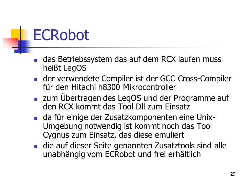 29 ECRobot das Betriebssystem das auf dem RCX laufen muss heißt LegOS der verwendete Compiler ist der GCC Cross-Compiler für den Hitachi h8300 Mikrocontroller zum Übertragen des LegOS und der Programme auf den RCX kommt das Tool Dll zum Einsatz da für einige der Zusatzkomponenten eine Unix- Umgebung notwendig ist kommt noch das Tool Cygnus zum Einsatz, das diese emuliert die auf dieser Seite genannten Zusatztools sind alle unabhängig vom ECRobot und frei erhältlich
