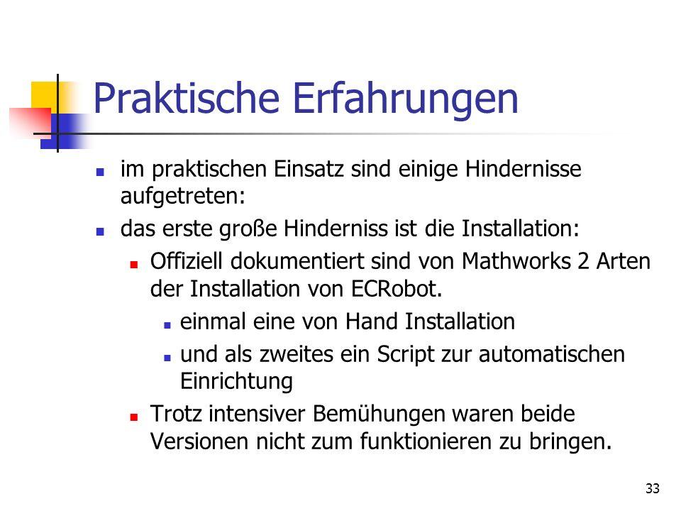 33 Praktische Erfahrungen im praktischen Einsatz sind einige Hindernisse aufgetreten: das erste große Hinderniss ist die Installation: Offiziell dokumentiert sind von Mathworks 2 Arten der Installation von ECRobot.