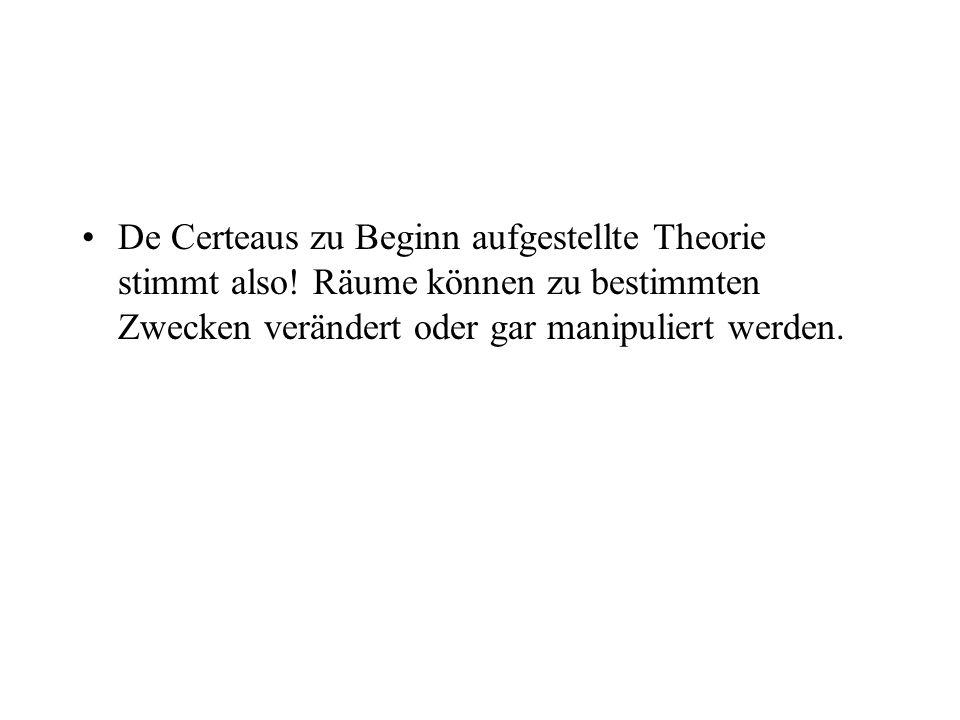 De Certeaus zu Beginn aufgestellte Theorie stimmt also! Räume können zu bestimmten Zwecken verändert oder gar manipuliert werden.
