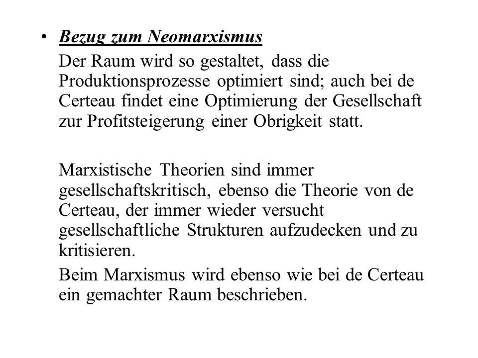 Bezug zum Neomarxismus Der Raum wird so gestaltet, dass die Produktionsprozesse optimiert sind; auch bei de Certeau findet eine Optimierung der Gesell