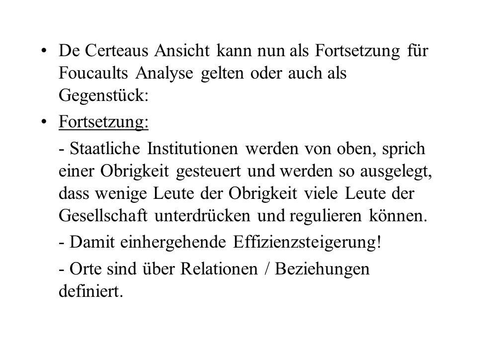 De Certeaus Ansicht kann nun als Fortsetzung für Foucaults Analyse gelten oder auch als Gegenstück: Fortsetzung: - Staatliche Institutionen werden von