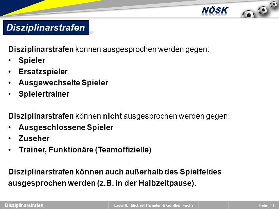 Erstellt: Michael Hameter & Günther Fuchs Folie 11 Disziplinarstrafen Disziplinarstrafen können ausgesprochen werden gegen: Spieler Ersatzspieler Ausg