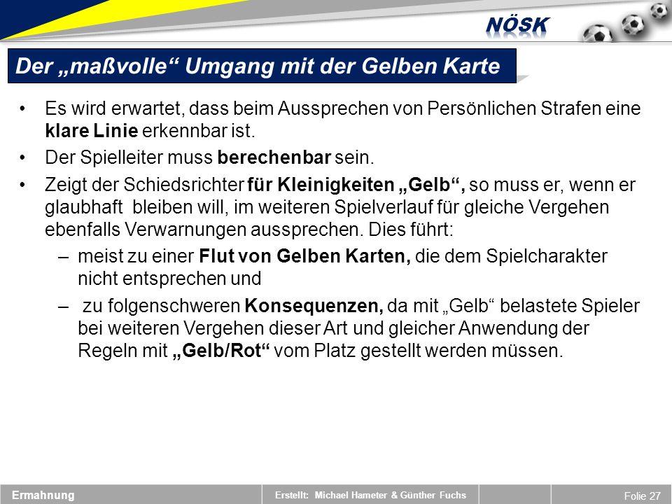 Erstellt: Michael Hameter & Günther Fuchs Folie 27 Ermahnung Der maßvolle Umgang mit der Gelben Karte Es wird erwartet, dass beim Aussprechen von Persönlichen Strafen eine klare Linie erkennbar ist.