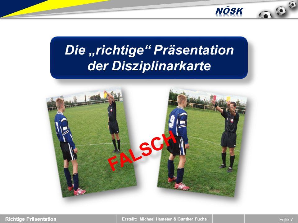 Erstellt: Michael Hameter & Günther Fuchs Folie 8 DISTANZ Richtige Präsentation HALTUNG AM BODEN LIEGENDER SPIELER Die persönliche Strafe ist erst auszusprechen, wenn der Spieler wieder auf den Beinen steht.