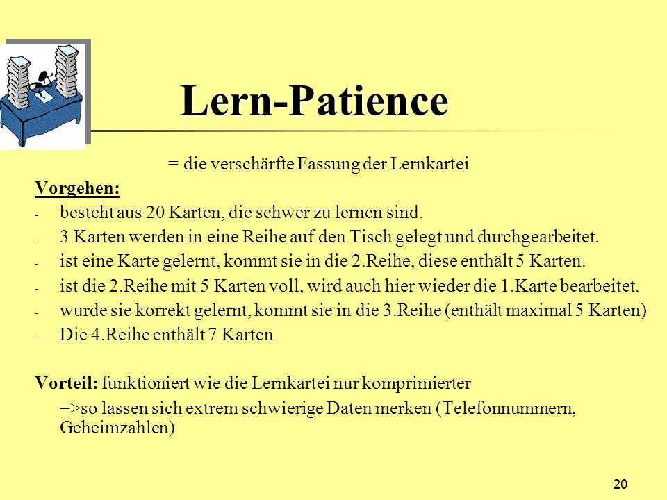 20 Lern-Patience Lern-Patience = die verschärfte Fassung der Lernkartei Vorgehen: - besteht aus 20 Karten, die schwer zu lernen sind. - 3 Karten werde