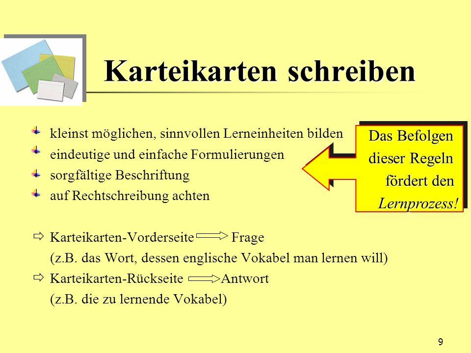 9 Karteikarten schreiben kleinst möglichen, sinnvollen Lerneinheiten bilden eindeutige und einfache Formulierungen sorgfältige Beschriftung auf Rechts