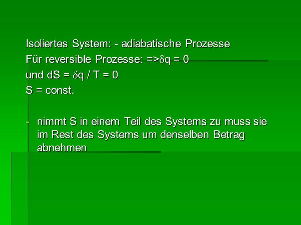 Isoliertes System: - adiabatische Prozesse Für reversible Prozesse: => q = 0 und dS = q / T = 0 S = const. -nimmt S in einem Teil des Systems zu muss