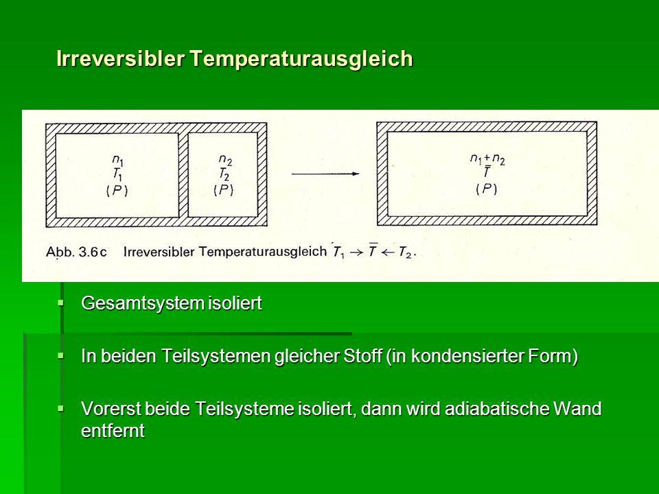 Irreversibler Temperaturausgleich Gesamtsystem isoliert Gesamtsystem isoliert In beiden Teilsystemen gleicher Stoff (in kondensierter Form) In beiden