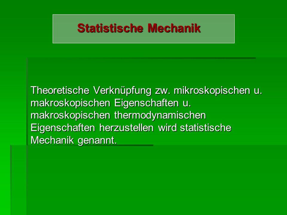 Statistische Mechanik Theoretische Verknüpfung zw. mikroskopischen u. makroskopischen Eigenschaften u. makroskopischen thermodynamischen Eigenschaften