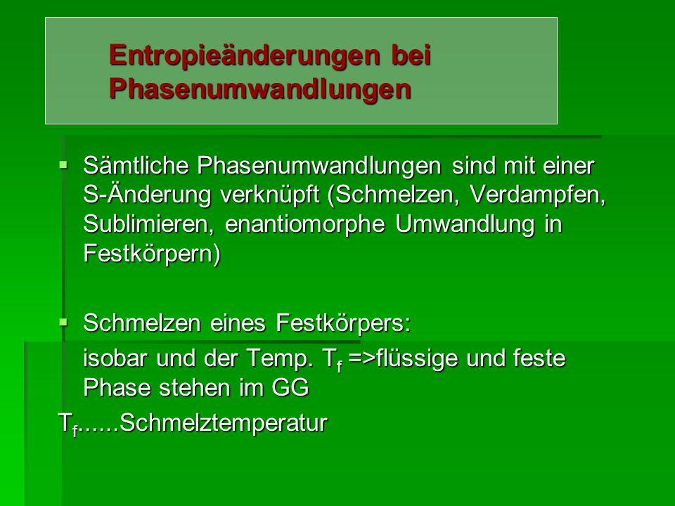 Entropieänderungen bei Phasenumwandlungen Sämtliche Phasenumwandlungen sind mit einer S-Änderung verknüpft (Schmelzen, Verdampfen, Sublimieren, enanti