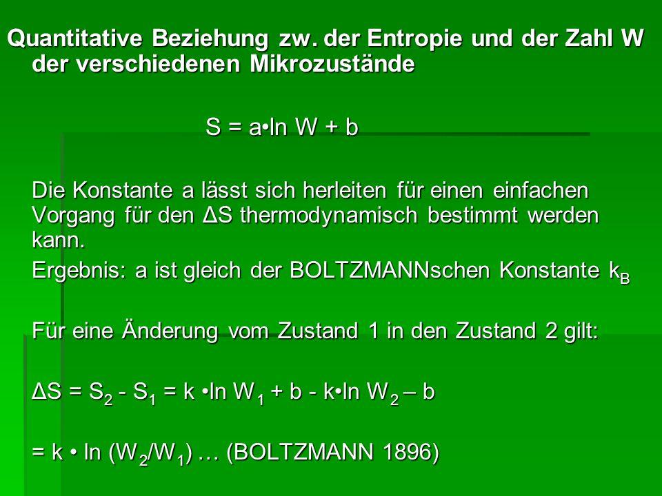 Quantitative Beziehung zw. der Entropie und der Zahl W der verschiedenen Mikrozustände S = aln W + b Die Konstante a lässt sich herleiten für einen ei