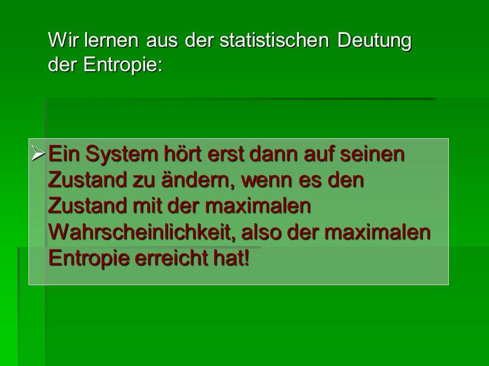 Wir lernen aus der statistischen Deutung der Entropie: Ein System hört erst dann auf seinen Zustand zu ändern, wenn es den Zustand mit der maximalen W