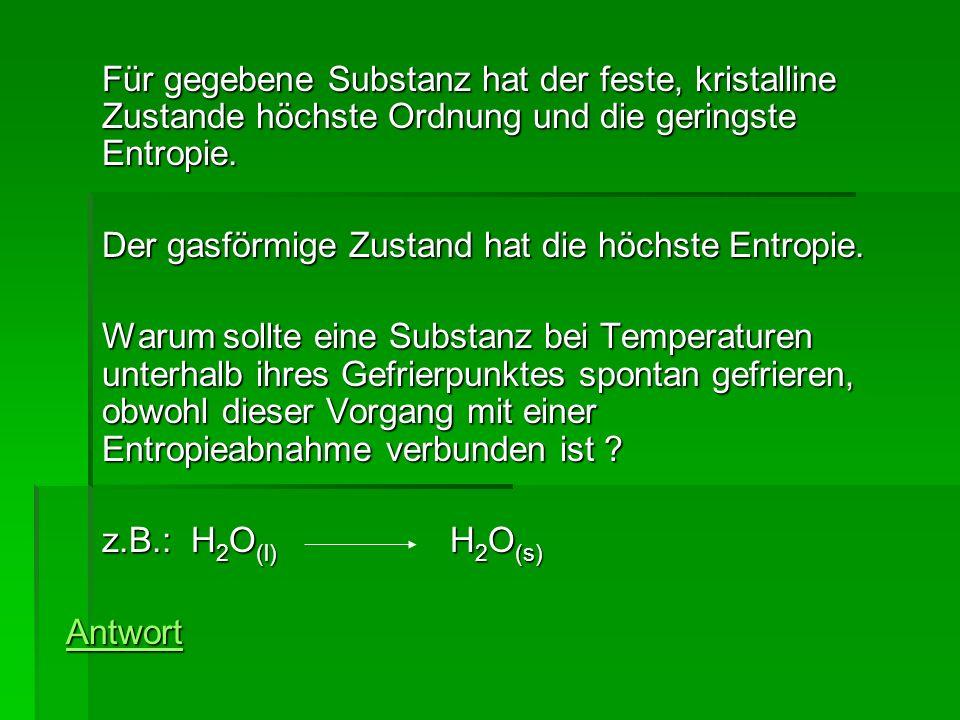 Für gegebene Substanz hat der feste, kristalline Zustande höchste Ordnung und die geringste Entropie. Der gasförmige Zustand hat die höchste Entropie.