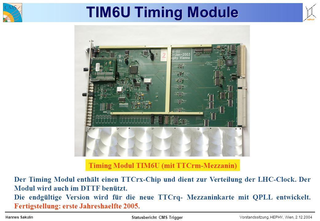 Vorstandssitzung, HEPHY, Wien, 2.12.2004Hannes Sakulin Statusbericht CMS Trigger TIM6U Timing Module Timing Modul TIM6U (mit TTCrm-Mezzanin) Der Timing Modul enthält einen TTCrx-Chip und dient zur Verteilung der LHC-Clock.