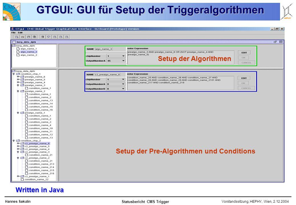 Vorstandssitzung, HEPHY, Wien, 2.12.2004Hannes Sakulin Statusbericht CMS Trigger GTGUI: GUI für Setup der Triggeralgorithmen Written in Java Setup der Pre-Algorithmen und Conditions Setup der Algorithmen