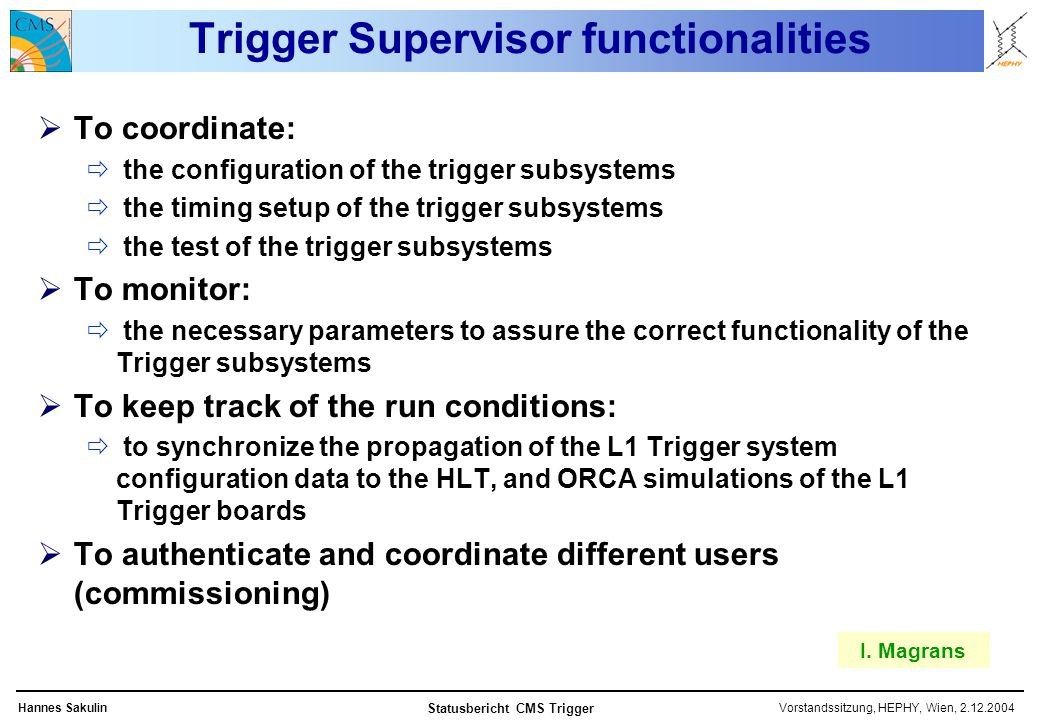 Vorstandssitzung, HEPHY, Wien, 2.12.2004Hannes Sakulin Statusbericht CMS Trigger Trigger Supervisor functionalities To coordinate: the configuration of the trigger subsystems the timing setup of the trigger subsystems the test of the trigger subsystems To monitor: the necessary parameters to assure the correct functionality of the Trigger subsystems To keep track of the run conditions: to synchronize the propagation of the L1 Trigger system configuration data to the HLT, and ORCA simulations of the L1 Trigger boards To authenticate and coordinate different users (commissioning) I.