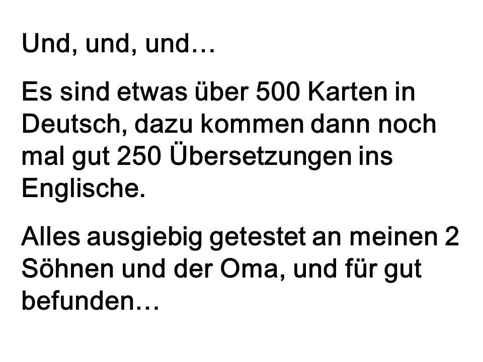 Und, und, und… Es sind etwas über 500 Karten in Deutsch, dazu kommen dann noch mal gut 250 Übersetzungen ins Englische. Alles ausgiebig getestet an me
