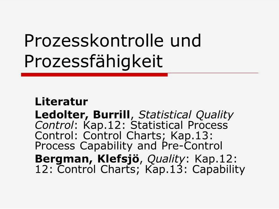 Prozesskontrolle und Prozessfähigkeit Literatur Ledolter, Burrill, Statistical Quality Control: Kap.12: Statistical Process Control: Control Charts; Kap.13: Process Capability and Pre-Control Bergman, Klefsjö, Quality: Kap.12: 12: Control Charts; Kap.13: Capability