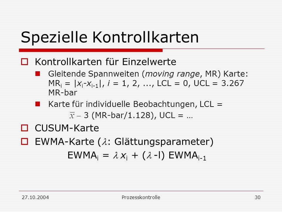 27.10.2004Prozesskontrolle30 Spezielle Kontrollkarten Kontrollkarten für Einzelwerte Gleitende Spannweiten (moving range, MR) Karte: MR i = |x i -x i-1 |, i = 1, 2,..., LCL = 0, UCL = 3.267 MR-bar Karte für individuelle Beobachtungen, LCL = 3 (MR-bar/1.128), UCL = … CUSUM-Karte EWMA-Karte (: Glättungsparameter) EWMA i = x i + (-l) EWMA i-1