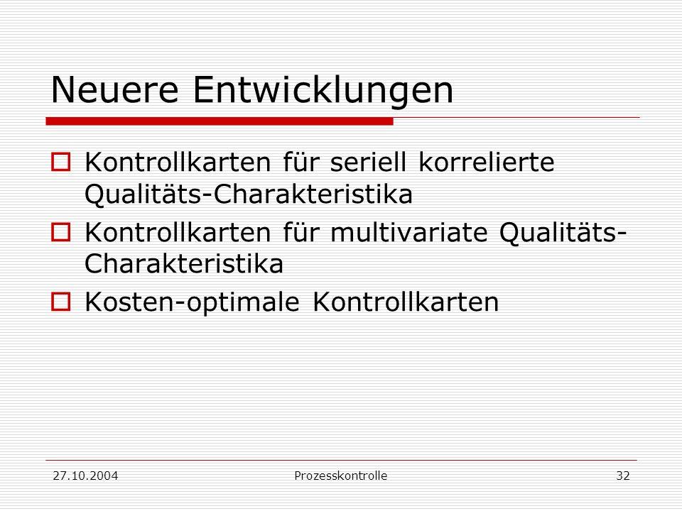 27.10.2004Prozesskontrolle32 Neuere Entwicklungen Kontrollkarten für seriell korrelierte Qualitäts-Charakteristika Kontrollkarten für multivariate Qualitäts- Charakteristika Kosten-optimale Kontrollkarten