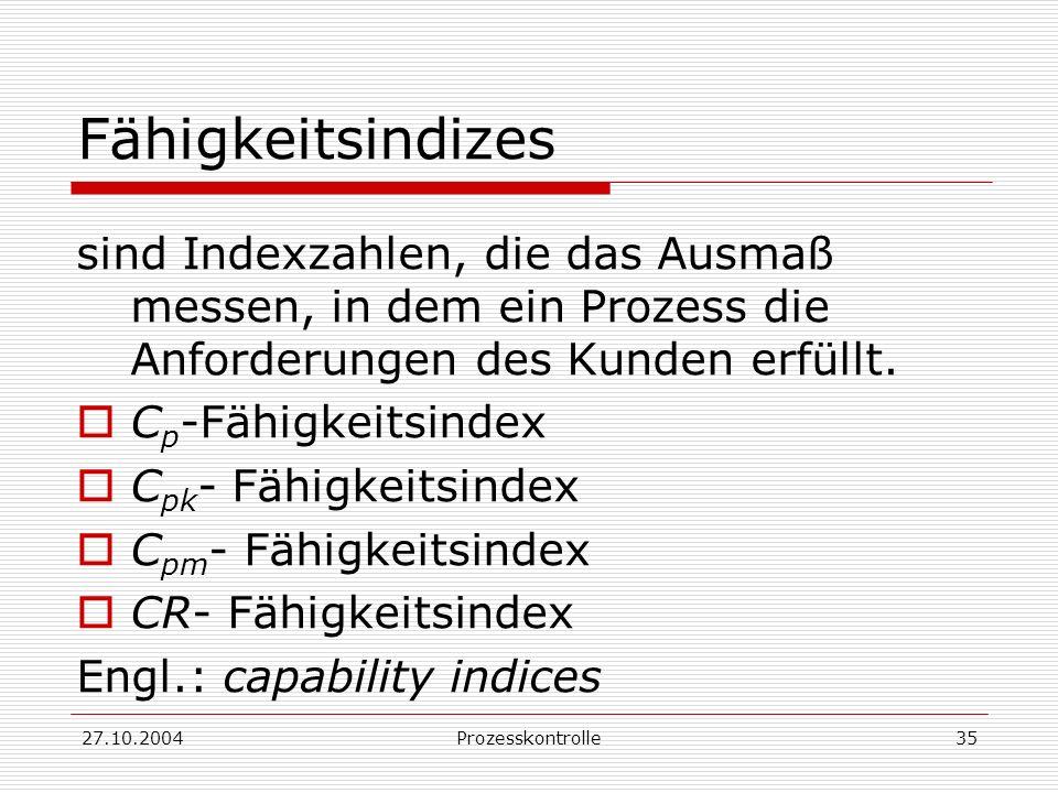 27.10.2004Prozesskontrolle35 Fähigkeitsindizes sind Indexzahlen, die das Ausmaß messen, in dem ein Prozess die Anforderungen des Kunden erfüllt.