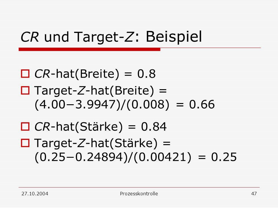 27.10.2004Prozesskontrolle47 CR und Target-Z : Beispiel CR-hat(Breite) = 0.8 Target-Z-hat(Breite) = (4.003.9947)/(0.008) = 0.66 CR-hat(Stärke) = 0.84 Target-Z-hat(Stärke) = (0.250.24894)/(0.00421) = 0.25