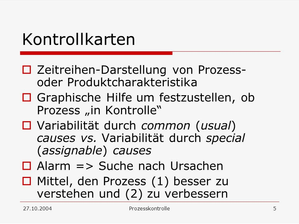 27.10.2004Prozesskontrolle5 Kontrollkarten Zeitreihen-Darstellung von Prozess- oder Produktcharakteristika Graphische Hilfe um festzustellen, ob Prozess in Kontrolle Variabilität durch common (usual) causes vs.