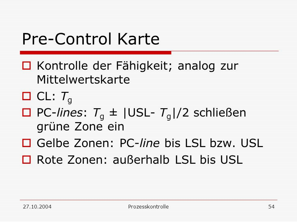 27.10.2004Prozesskontrolle54 Pre-Control Karte Kontrolle der Fähigkeit; analog zur Mittelwertskarte CL: T g PC-lines: T g ± |USL- T g |/2 schließen grüne Zone ein Gelbe Zonen: PC-line bis LSL bzw.