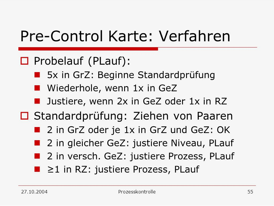 27.10.2004Prozesskontrolle55 Pre-Control Karte: Verfahren Probelauf (PLauf): 5x in GrZ: Beginne Standardprüfung Wiederhole, wenn 1x in GeZ Justiere, wenn 2x in GeZ oder 1x in RZ Standardprüfung: Ziehen von Paaren 2 in GrZ oder je 1x in GrZ und GeZ: OK 2 in gleicher GeZ: justiere Niveau, PLauf 2 in versch.