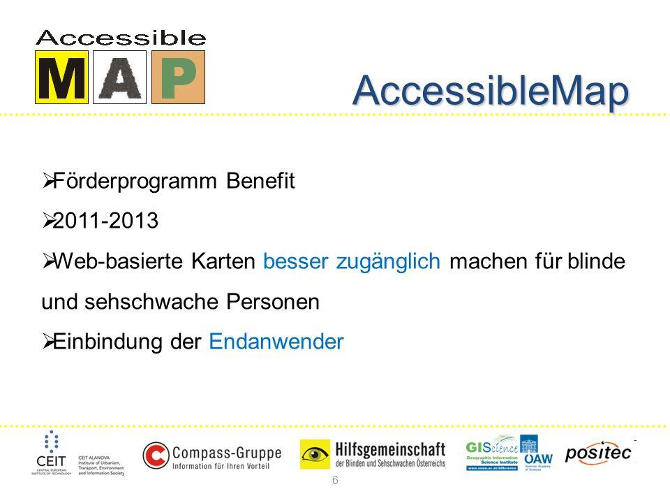 6 AccessibleMap Förderprogramm Benefit 2011-2013 Web-basierte Karten besser zugänglich machen für blinde und sehschwache Personen Einbindung der Endanwender
