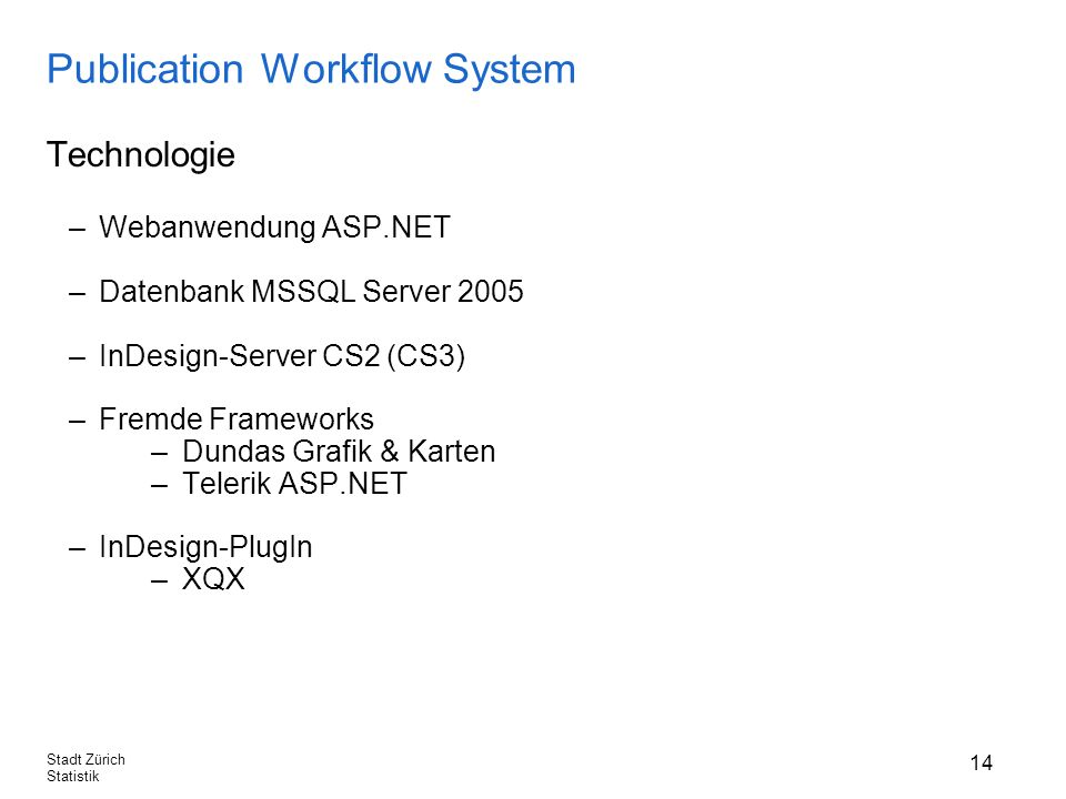 14 Stadt Zürich Statistik Publication Workflow System Technologie –Webanwendung ASP.NET –Datenbank MSSQL Server 2005 –InDesign-Server CS2 (CS3) –Fremde Frameworks –Dundas Grafik & Karten –Telerik ASP.NET –InDesign-PlugIn –XQX