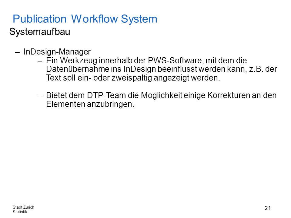 21 Stadt Zürich Statistik Publication Workflow System Systemaufbau –InDesign-Manager –Ein Werkzeug innerhalb der PWS-Software, mit dem die Datenübernahme ins InDesign beeinflusst werden kann, z.B.
