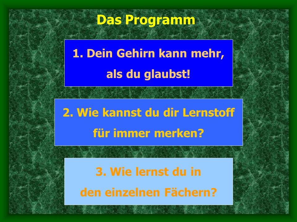 Das Programm 1. Dein Gehirn kann mehr, als du glaubst! 2. Wie kannst du dir Lernstoff für immer merken? 3. Wie lernst du in den einzelnen Fächern?