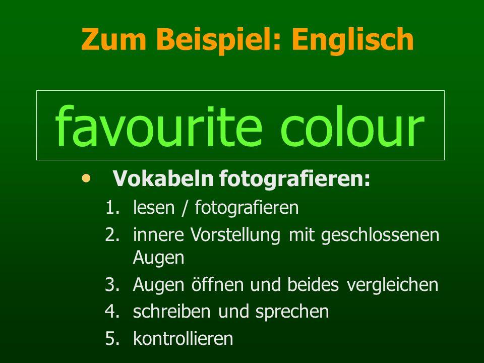 Zum Beispiel: Englisch favourite colour Vokabeln fotografieren: 1.lesen / fotografieren 2.innere Vorstellung mit geschlossenen Augen 3.Augen öffnen un