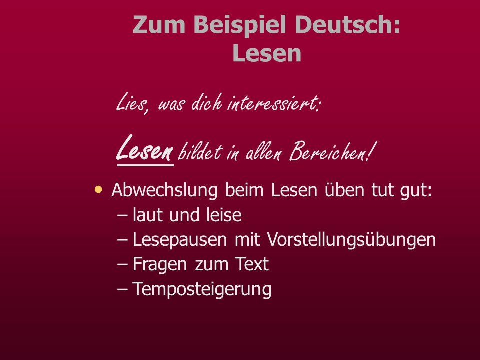 Zum Beispiel Deutsch: Lesen Lies, was dich interessiert: Lesen bildet in allen Bereichen! Abwechslung beim Lesen üben tut gut: –laut und leise –Lesepa