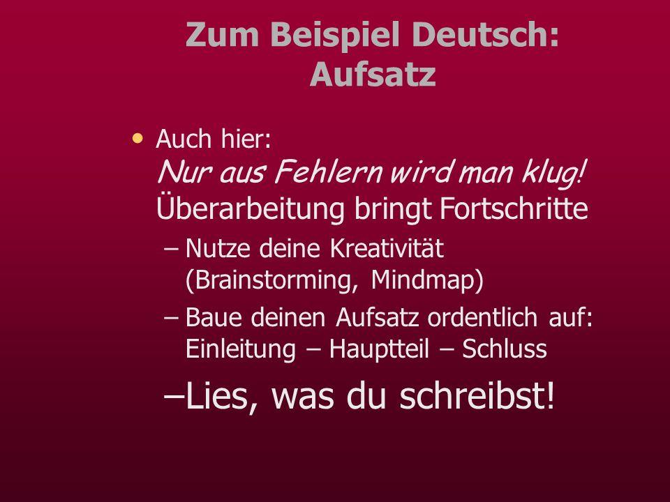 Zum Beispiel Deutsch: Aufsatz Auch hier: Nur aus Fehlern wird man klug! Überarbeitung bringt Fortschritte –Nutze deine Kreativität (Brainstorming, Min