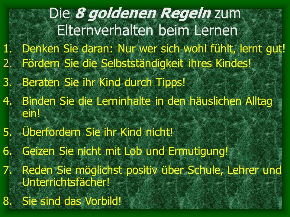 Die 8 goldenen Regeln zum Elternverhalten beim Lernen 1.Denken Sie daran: Nur wer sich wohl fühlt, lernt gut! 2.Fördern Sie die Selbstständigkeit ihre