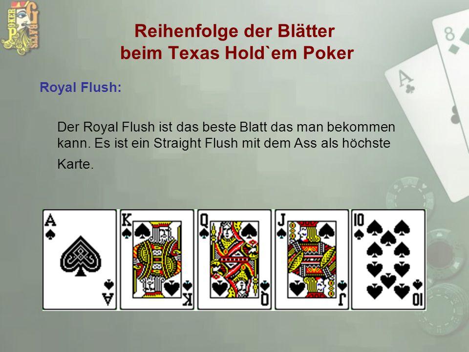 Reihenfolge der Blätter beim Texas Hold`em Poker Royal Flush: Der Royal Flush ist das beste Blatt das man bekommen kann. Es ist ein Straight Flush mit