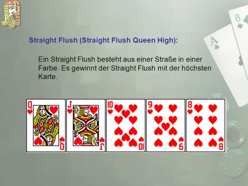 Straight Flush (Straight Flush Queen High): Ein Straight Flush besteht aus einer Straße in einer Farbe. Es gewinnt der Straight Flush mit der höchsten