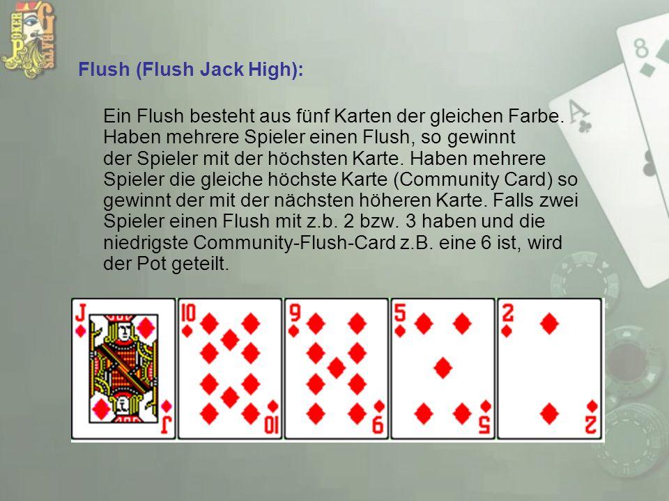 Flush (Flush Jack High): Ein Flush besteht aus fünf Karten der gleichen Farbe. Haben mehrere Spieler einen Flush, so gewinnt der Spieler mit der höchs